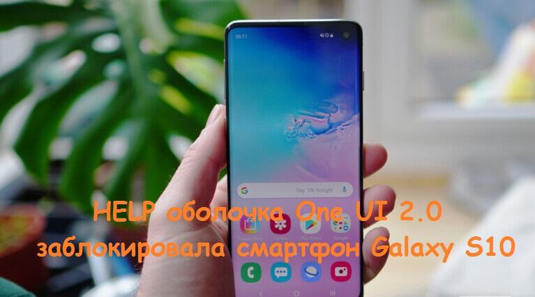 Galaxy S10 заблокировался, One UI 2.0 блокирует смартфон, бета-версия оболочки One UI 2.0 убила смартфон, решение проблем блокирования Galaxy S10