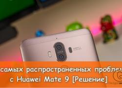 5 самых распространенных проблем с Huawei Mate 9 и способы, как их исправить