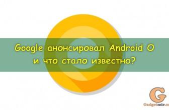 Google официально анонсировал Android O и что стало известно?