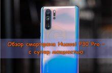 Обзор смартфона Huawei P30 Pro – с супер мощностью