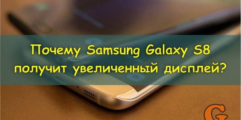 Почему Samsung Galaxy S8 получит увеличенный дисплей? [Слухи]
