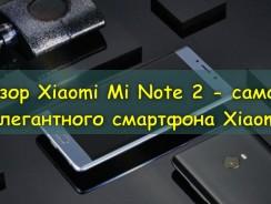 Xiaomi Mi Note 2 – самый элегантный смартфон Xiaomi [Распаковка и Обзор]